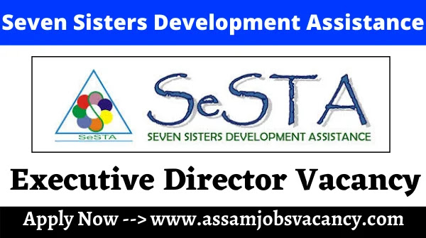 Seven Sisters Development Assistance (SeSTA) Recruitment 2021 ~ 1 Vacancy for Executive Director Post; Online Apply