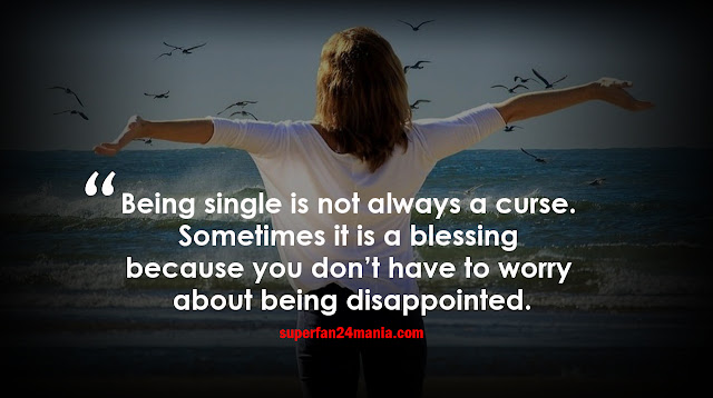 Being single is not always a curse. Sometimes it is a blessing because you don't have to worry about being disappointed.