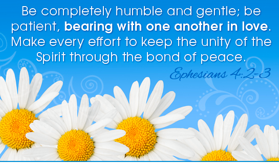 Be completely humble and gentle,be patient ,bearing with one another in love,make every effort to keep the unity of the Spiriot through the bond of peace.-Ephesians 4:2-3