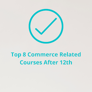 Top 8 Commerce Related Courses After 12th