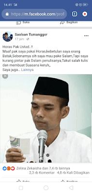 Beredarnya Video Ceramah Ustad Abdul Somad di media Sosial Facebook,sudah di sahare para Netizen Ribuan Kali.Tanggapan para Netizen Terhadap isi video tersebut di anggap di luar batas,mengingat Negara Kita Indonesia Ini yang merupakan salah satu Negara yang wajib Saling Menghormati antar Umat berAgama.    Para netizen menyayangkan isi video tersebut dimana dianggap bisa menjadi pemicu Hal Negatif yang bisa mengakibatkan Ujaran Kebencian pada masyarakat Indonesia.    Berikut Video Ceramah Ustad Abdul Somad            Salah satu Surat Netizen Yang viral adalah Status dari Akun Facebook Saoloan Tumanggor.dikutif dari facebooknya berikut isi Surat Tanggapan yang di buat di dinding facebooknya;      hasil Tangkapan Layar Saoloan Tumanggor      inilah isi Tulisan Facebook Saoloan Tumanggor Yang lagi Viral    Horas Pak Ustad..!!  Maaf pak saya pakai Horas,kebetulan saya orang Batak,Sebenarnya sih saya mau pake Salam,Tapi saya kurang pintar pak Dalam penulisanya,Takut salah tulis dan membuat Suasana keruh,,  Saya juga mau buat Syaloom tapi Takut menyalahi juga buat bapak.    Begini pak,  Setelah saya melihat vidio bapak ceramah yg berdurasi kurang lebih 2 menit,Saya langsung Terpukau dan kadang Senyum2 sendiri stelah vidio nya berakhir.  Tapi dibalik Ekpresi itu semua Hati saya juga seraya tersayat pisau yg sangat Tajam pak.    Dimana dalam vidio bapak ada yg bertanya kenapa jika melihat Salib Saya menggigil dan bapak langsung menjawab Ada Jin Kafir.    Saya yakin pak bukan cuma kami Non muslim yg Sakit hati mendengar Jawaban itu,Tapi Juga sesama muslim lainnya.  Terlebih lagi bapak mempraktekkan posisi Yesus di Salib,Seolah menunjukkan Gestur Melecehkan.    Jika memang menurut ilmu bapak Dalam salib ada jin,tidak seharusnya bapak melontarkan itu,hargai Negara kita pak yg Berlandaskan Pancasila,Kasih lah jawaban Tanpa melukai Hati Kami Non Muslim.  Memang saya bukan lah seorang iman,tapi saya yakin Ucapan bapak itu 100% Salah.  Sakit hati kami loh pak..!!    Sedikit yg kami