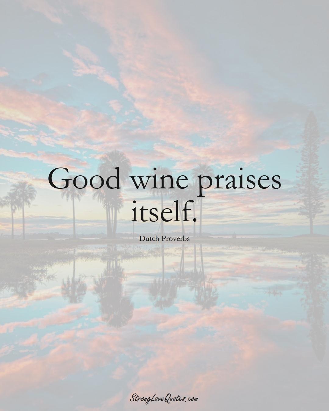 Good wine praises itself. (Dutch Sayings);  #EuropeanSayings