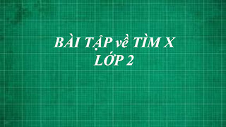 Tổng hợp các dạng bài tập toán về TÌM X cơ bản đến nâng cao lớp 2
