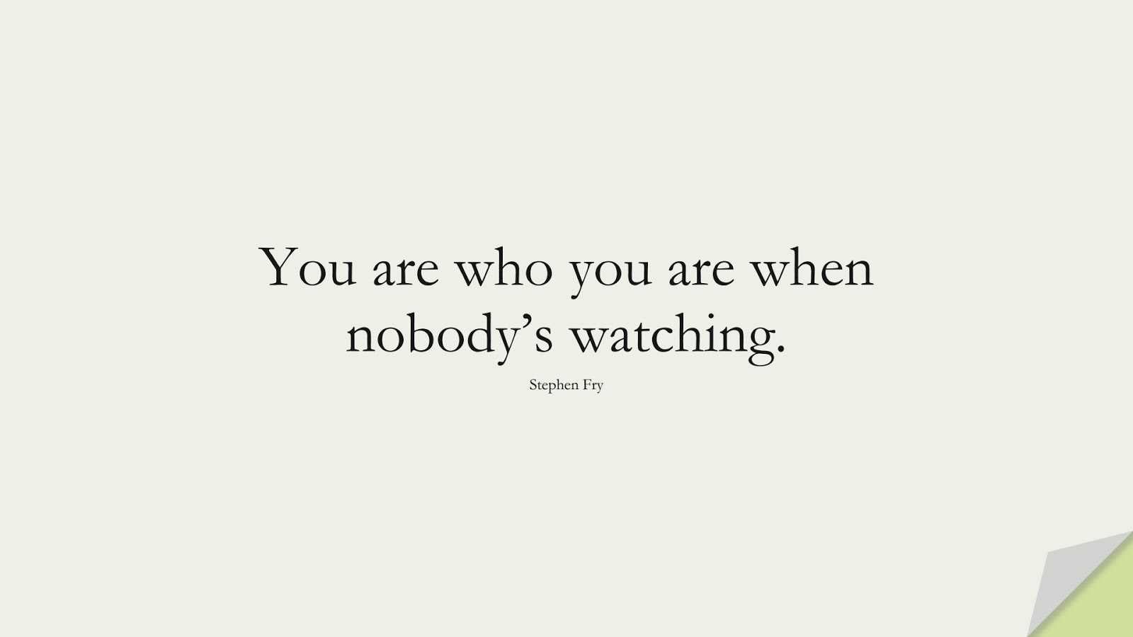 You are who you are when nobody's watching. (Stephen Fry);  #ShortQuotes