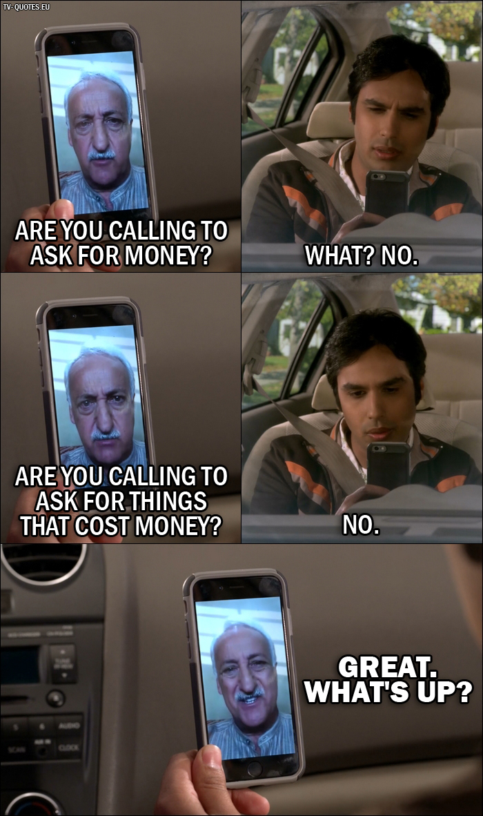 12 Best The Big Bang Theory Quotes from The Dependence Transcendence (10x03) - V. M. Koothrappali: Are you calling to ask for money? - Rajesh Koothrappali: What? No. - V. M. Koothrappali: Are you calling to ask for things that cost money? - Rajesh Koothrappali: No. - V. M. Koothrappali: Great. What's up?