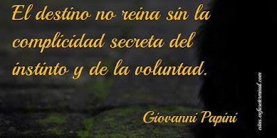 El destino no reina sin la complicidad secreta del instinto y de la voluntad.   Giovanni Papini