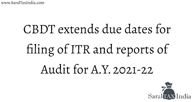 CBDT extends due dates for filing of Income Tax Returns and various reports of audit for Assessment Year 2021-22