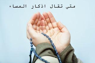 متي تقال اذكار المساء من القرآن الكريم