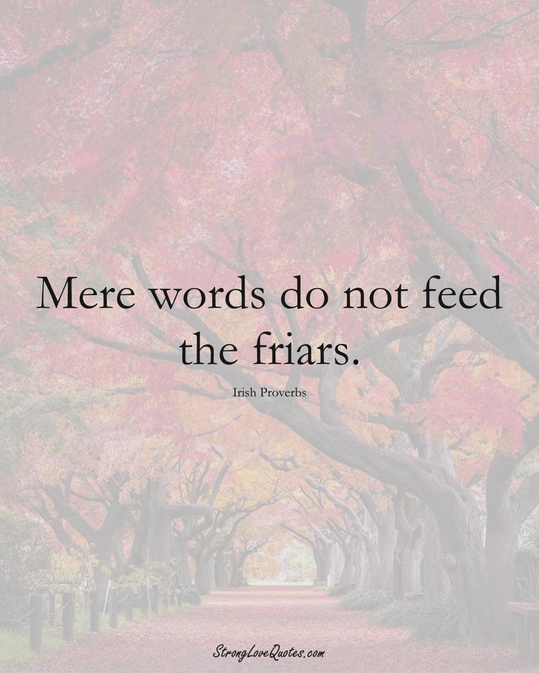 Mere words do not feed the friars. (Irish Sayings);  #EuropeanSayings