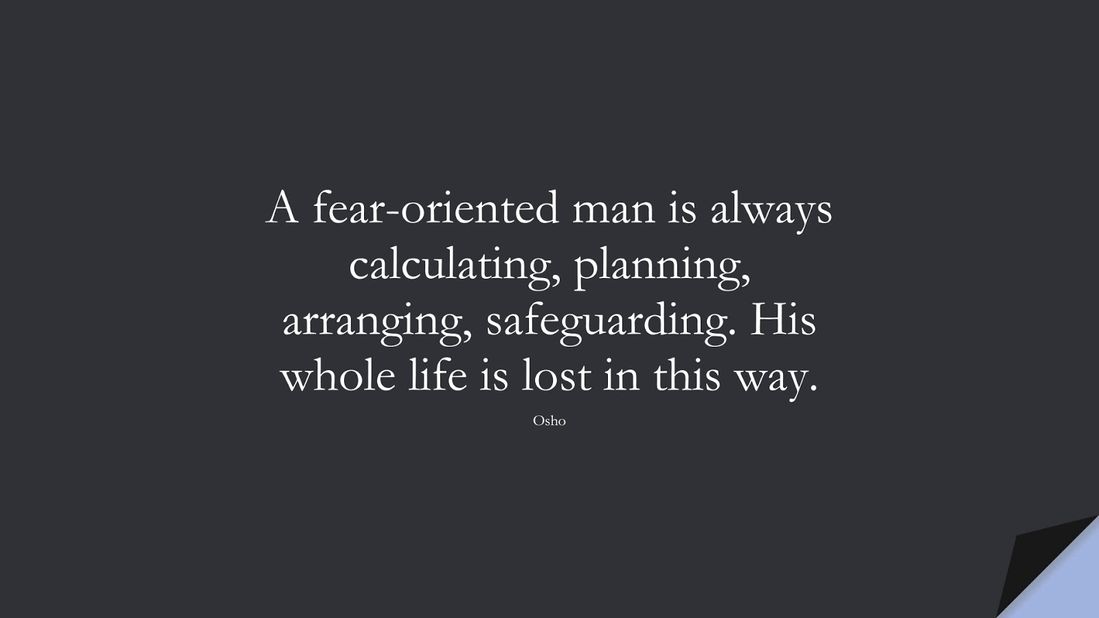 A fear-oriented man is always calculating, planning, arranging, safeguarding. His whole life is lost in this way. (Osho);  #LifeQuotes
