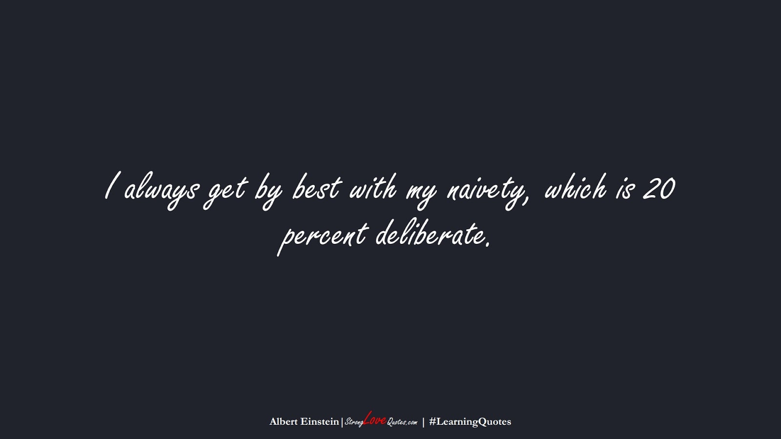 I always get by best with my naivety, which is 20 percent deliberate. (Albert Einstein);  #LearningQuotes