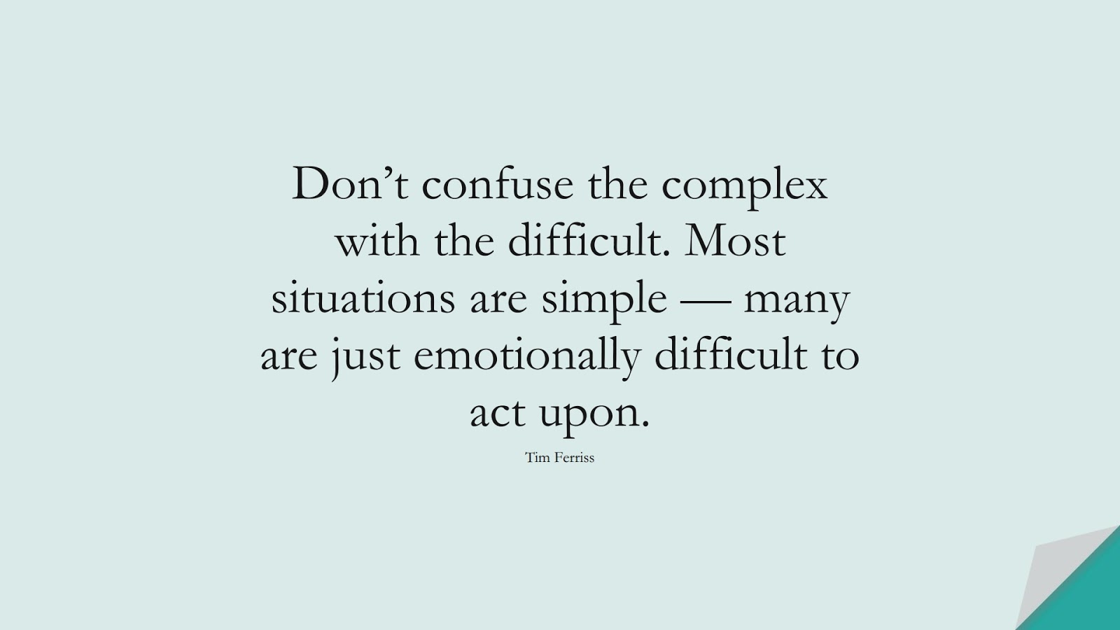 Don't confuse the complex with the difficult. Most situations are simple — many are just emotionally difficult to act upon. (Tim Ferriss);  #TimFerrissQuotes