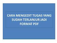 CARA MENGEDIT TUGAS YANG SUDAH TERLANJUR JADI FORMAT PDF