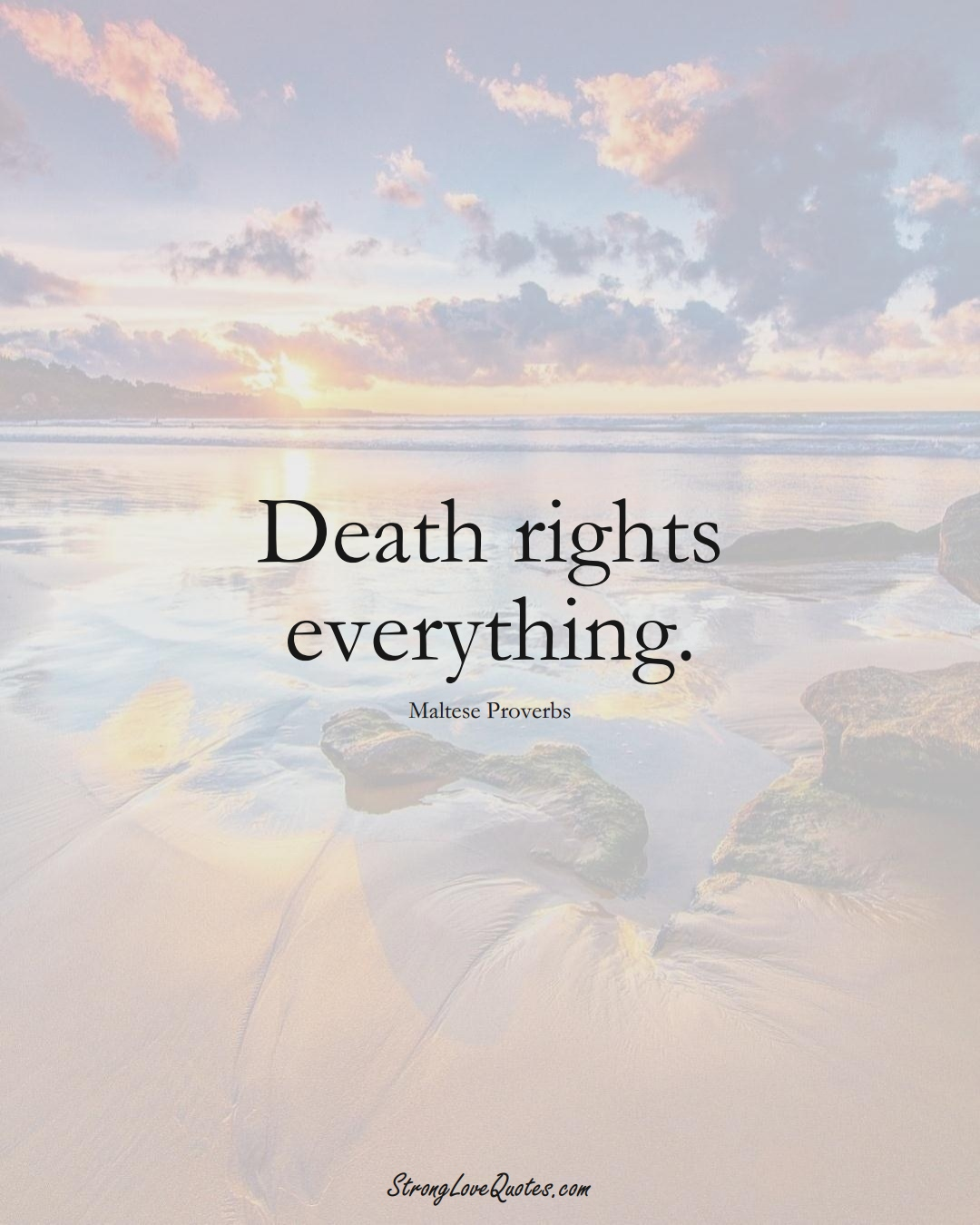Death rights everything. (Maltese Sayings);  #EuropeanSayings