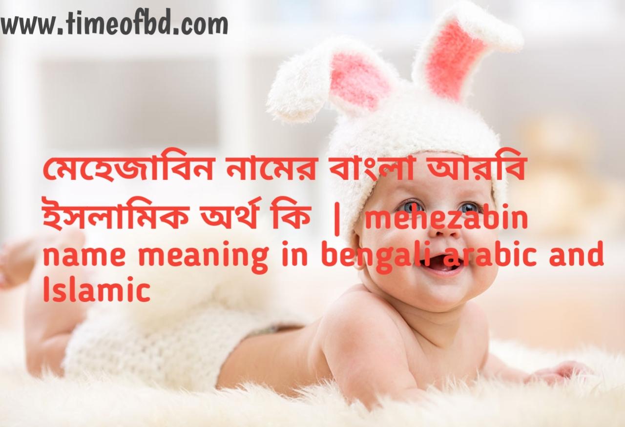 মেহেজাবিন নামের অর্থ কী, মেহেজাবিন নামের বাংলা অর্থ কি, মেহেজাবিন নামের ইসলামিক অর্থ কি,mehezabin name meaning in bengali