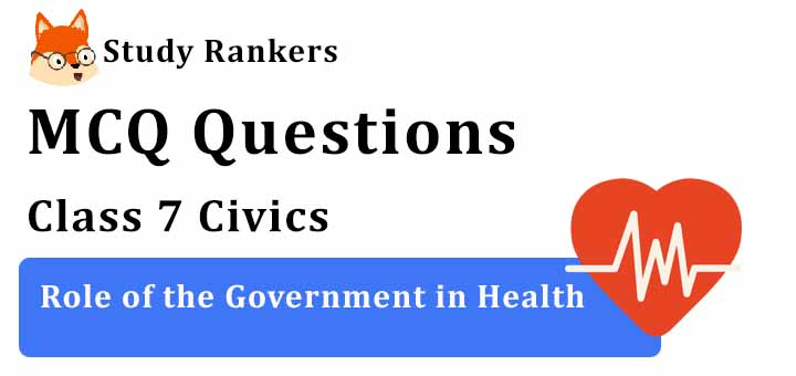MCQ Questions for Class 7 Civics: Ch 2 Role of the Government in Health