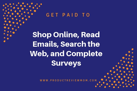 Get Paid to Shop Online, Read Emails, Search the Web, and Complete Surveys  via  www.productreviewmom.com