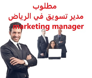 وظائف السعودية مطلوب مدير تسويق في الرياض  marketing manager