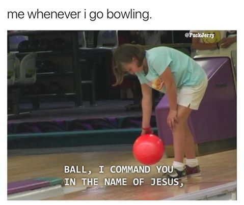 Me whenever I go bowling.