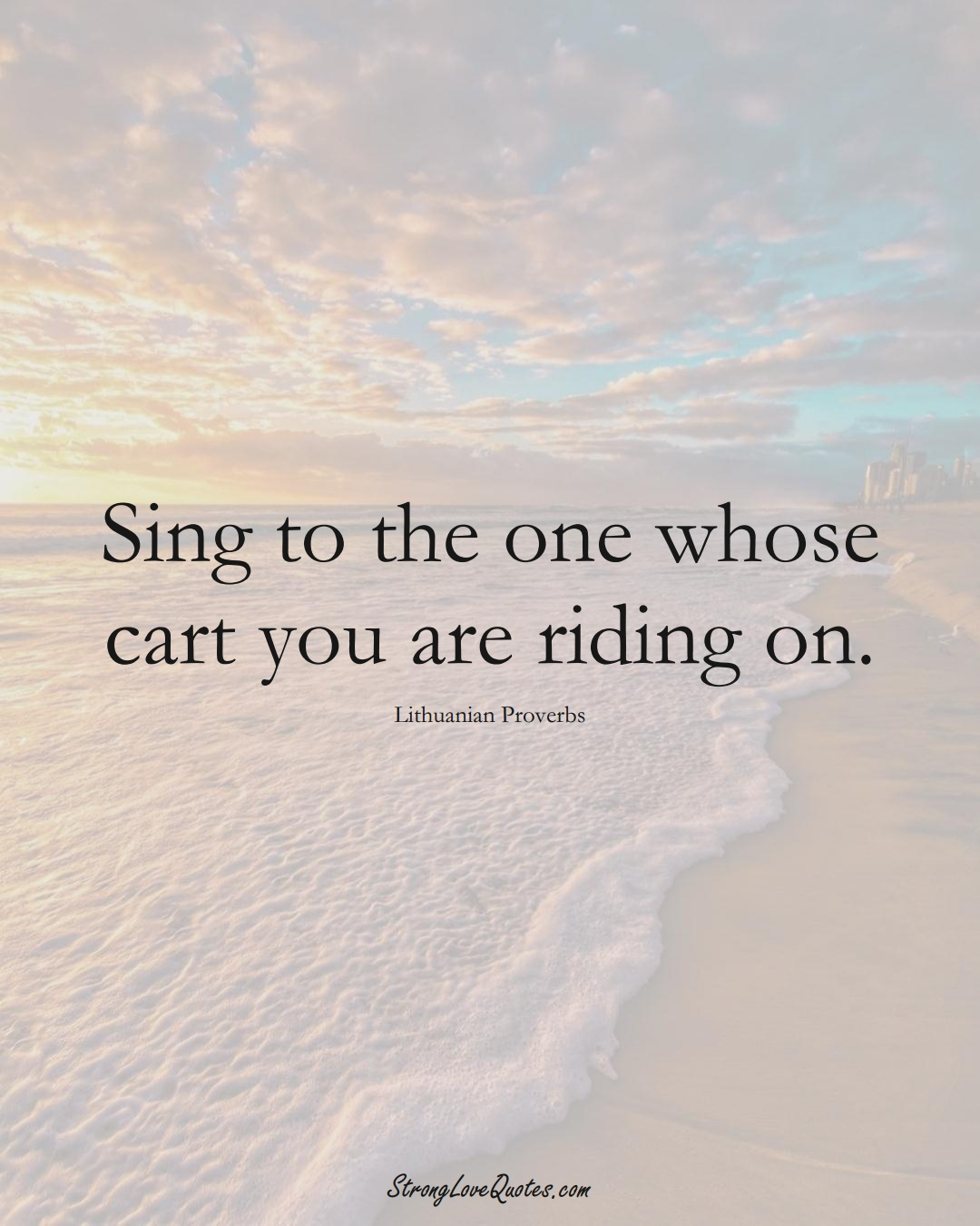 Sing to the one whose cart you are riding on. (Lithuanian Sayings);  #AsianSayings