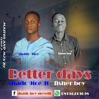 Shado 9ice ft Fisher boy - Better days (prod. Tyson P)