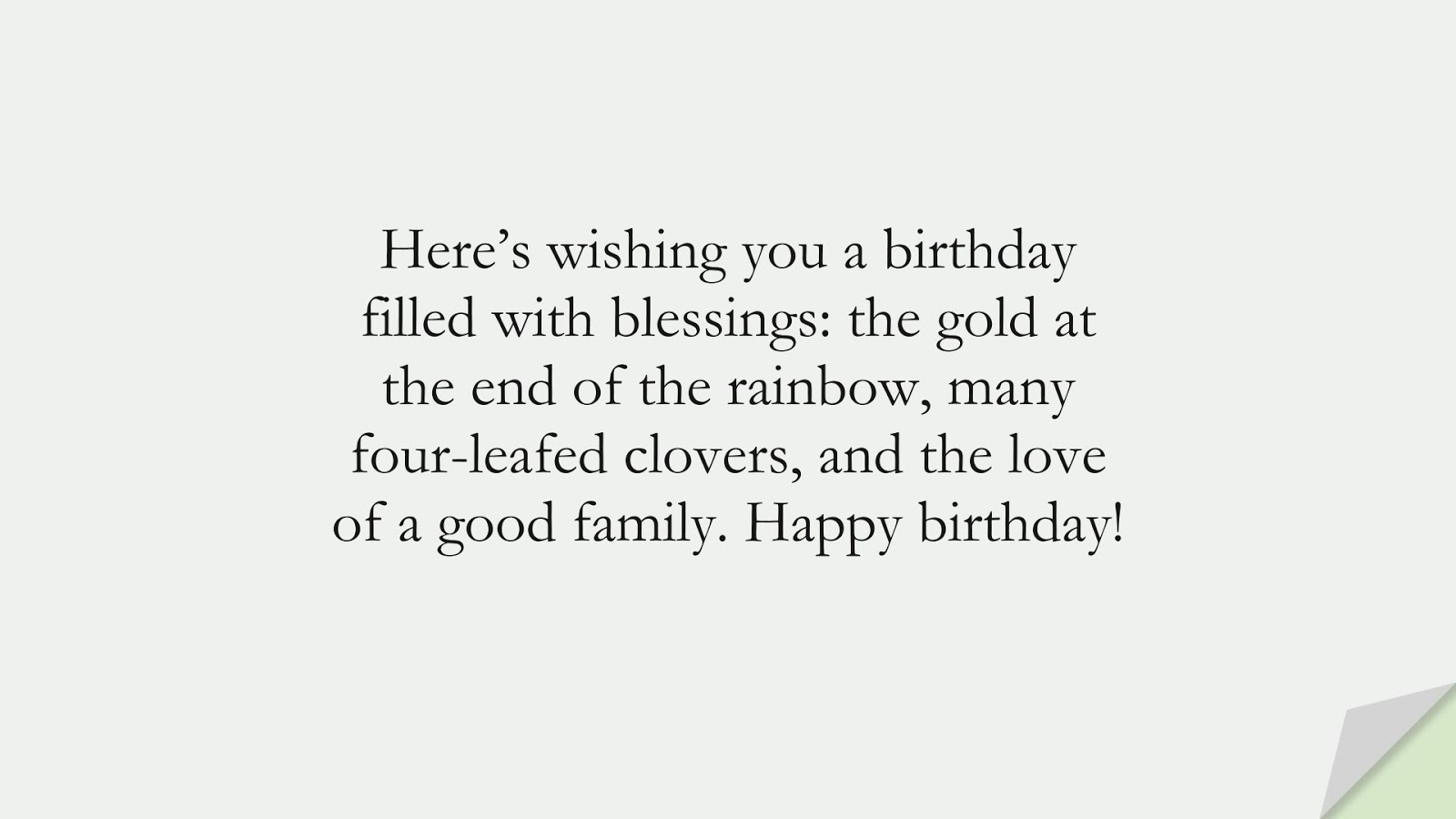 Here's wishing you a birthday filled with blessings: the gold at the end of the rainbow, many four-leafed clovers, and the love of a good family. Happy birthday!FALSE