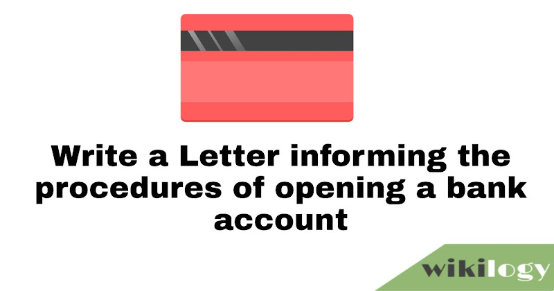 Write a Letter informing the procedures of opening a bank account