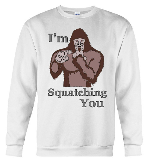 I'm Squatching You Hoodie, I'm Squatching You Bigfoot, I'm Squatching You Sweatshirt, I'm Squatching You Sweater