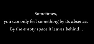 Sometimes, you can only feel something by its absence. By the empty space it leaves behind.