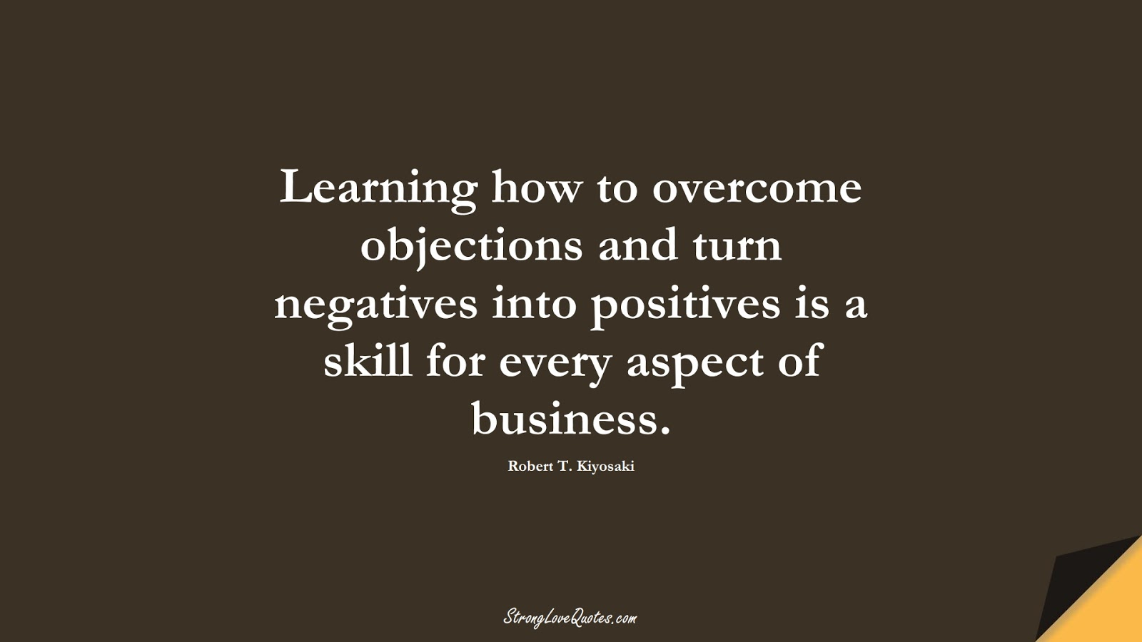 Learning how to overcome objections and turn negatives into positives is a skill for every aspect of business. (Robert T. Kiyosaki);  #LearningQuotes