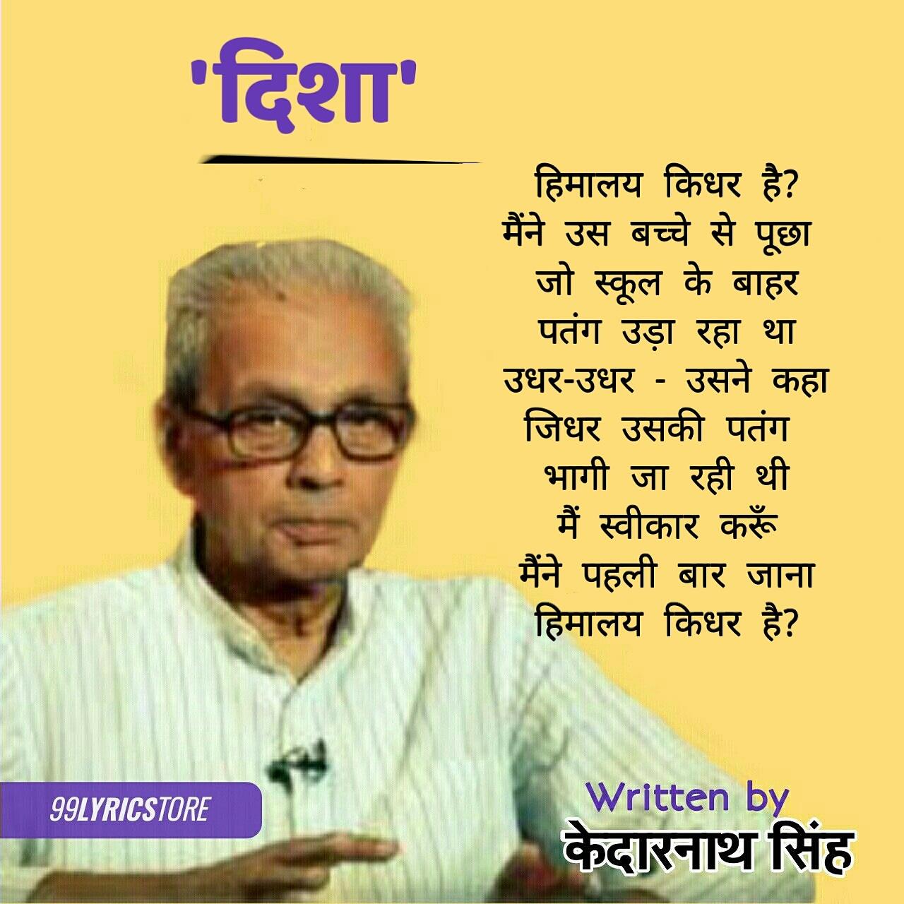 'दिशा' कविता केदारनाथ सिंह जी द्वारा लिखी गई एक हिन्दी कविता है। 'दिशा' कविता बाल मनोविज्ञान से संबंधित है जिसमें पतंग उड़ाते बच्चे से कवि पूछता है - हिमालय किधर है? बालक का उत्तर बाल सुलभ है कि हिमालय उधर है जिधर उसकी पतंग भागी जा रही है। हर व्यक्ति का अपना यथार्थ होता है , बच्चे यथार्थ को अपने ढंग से देखते हैं। कवि को यह बाल सुलभ संज्ञान मोह लेता है। कविता लघु आकार की है और यह कहती है कि हम बच्चों से कुछ न कुछ सीख सकते हैं। कविता की भाषा सहज है।