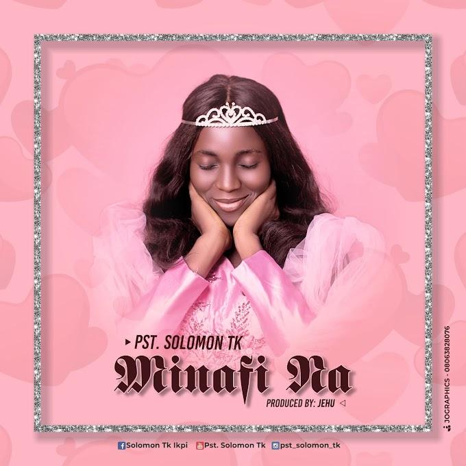 DOWNLOAD MUSIC MP3: Minafi Na - Pst. Solomon Tk (Prod. By Jehu)