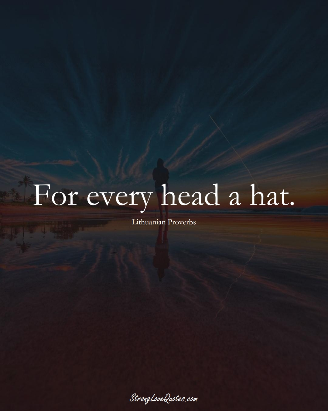 For every head a hat. (Lithuanian Sayings);  #AsianSayings
