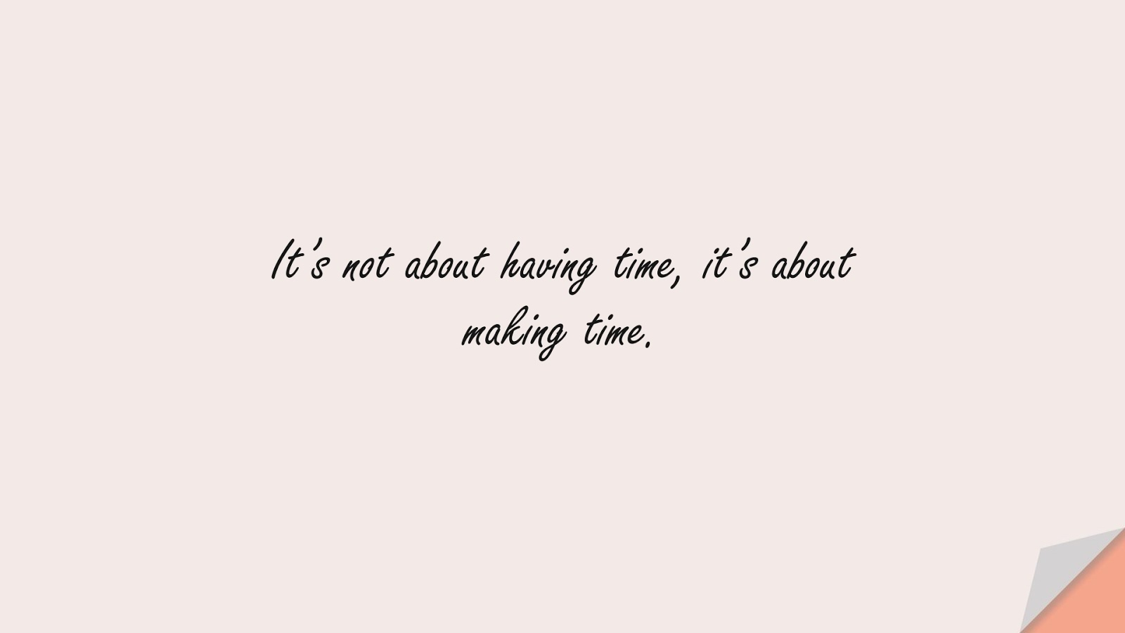 It's not about having time, it's about making time.FALSE