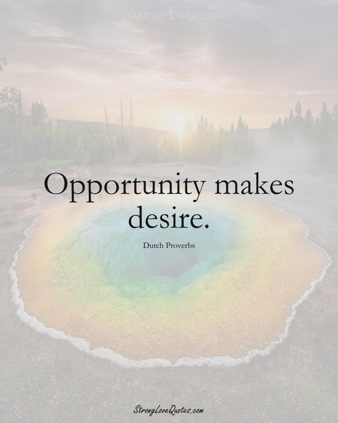 Opportunity makes desire. (Dutch Sayings);  #EuropeanSayings
