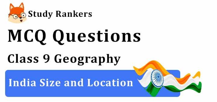 MCQ Questions for Class 9 Geography: Chapter 1 India Size and Location