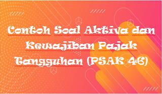 Contoh Soal Aktiva dan Kewajiban Pajak Tangguhan (PSAK 46)