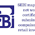 SEBI may make net worth certificate submission compulsory for retail investors