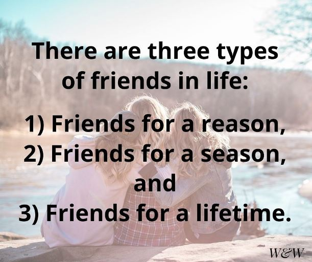 three types of friends in life. Friends for a reason, friends for a season and friends for life.