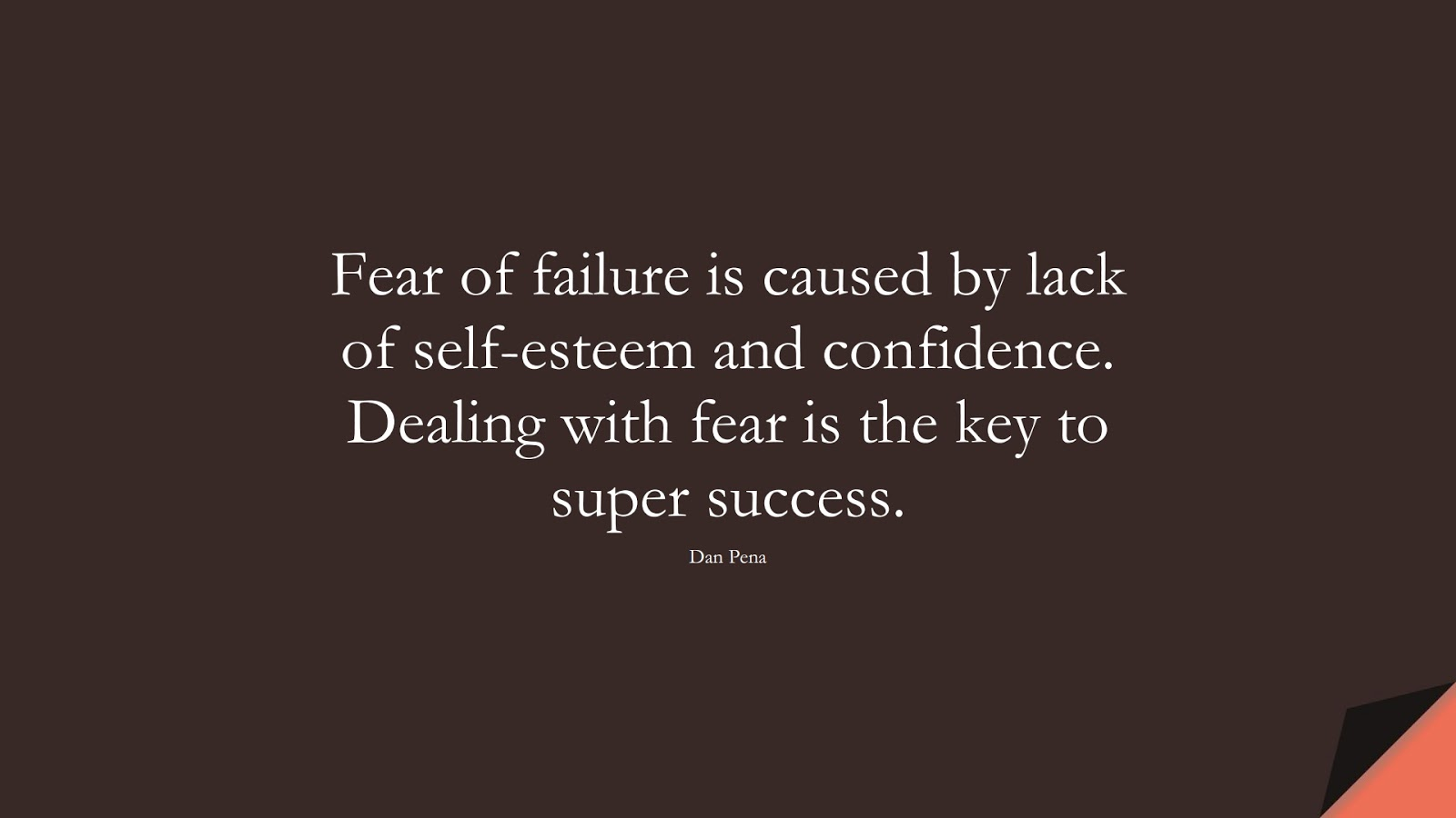 Fear of failure is caused by lack of self-esteem and confidence. Dealing with fear is the key to super success. (Dan Pena);  #SelfEsteemQuotes