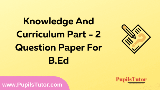 Knowledge And Curriculum Part 2 Question Paper For B.Ed 1st And 2nd Year And All The 4 Semesters In English, Hindi And Marathi Medium Free Download PDF   Knowledge And Curriculum Part 2 Question Paper In English   Knowledge And Curriculum Part 2 Question Paper In Hindi   Knowledge And Curriculum Part 2 Question Paper In Marathi