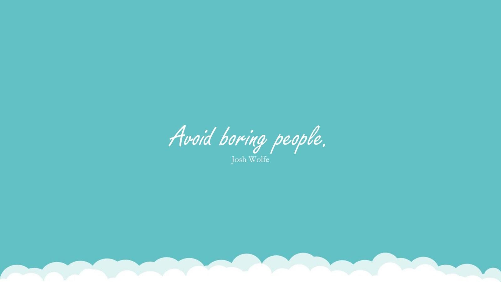 Avoid boring people. (Josh Wolfe);  #RelationshipQuotes