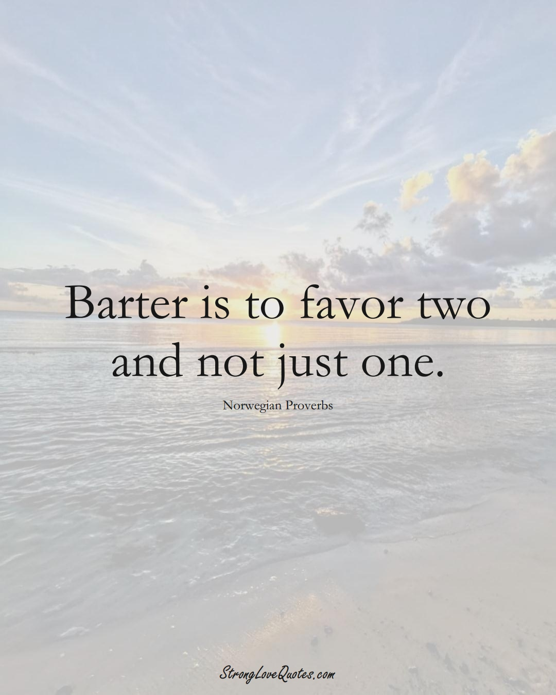 Barter is to favor two and not just one. (Norwegian Sayings);  #EuropeanSayings