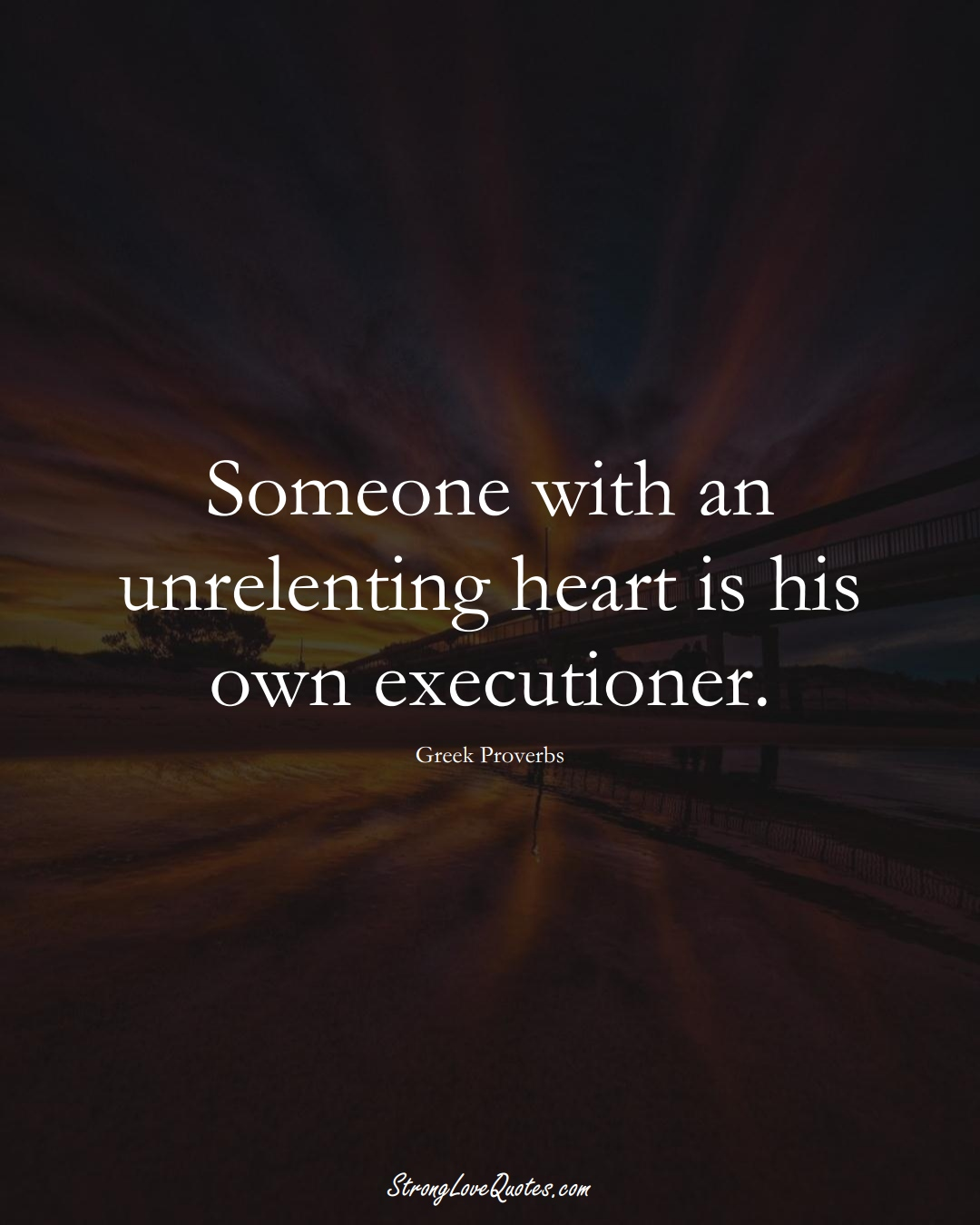 Someone with an unrelenting heart is his own executioner. (Greek Sayings);  #EuropeanSayings