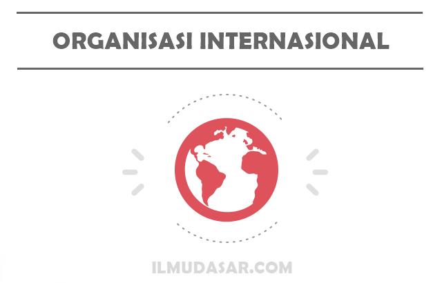 Pengertian Organisasi Internasional, Fungsi Organisasi Internasional, Tujuan Organisasi Internasional, Jenis Organisasi Internasional