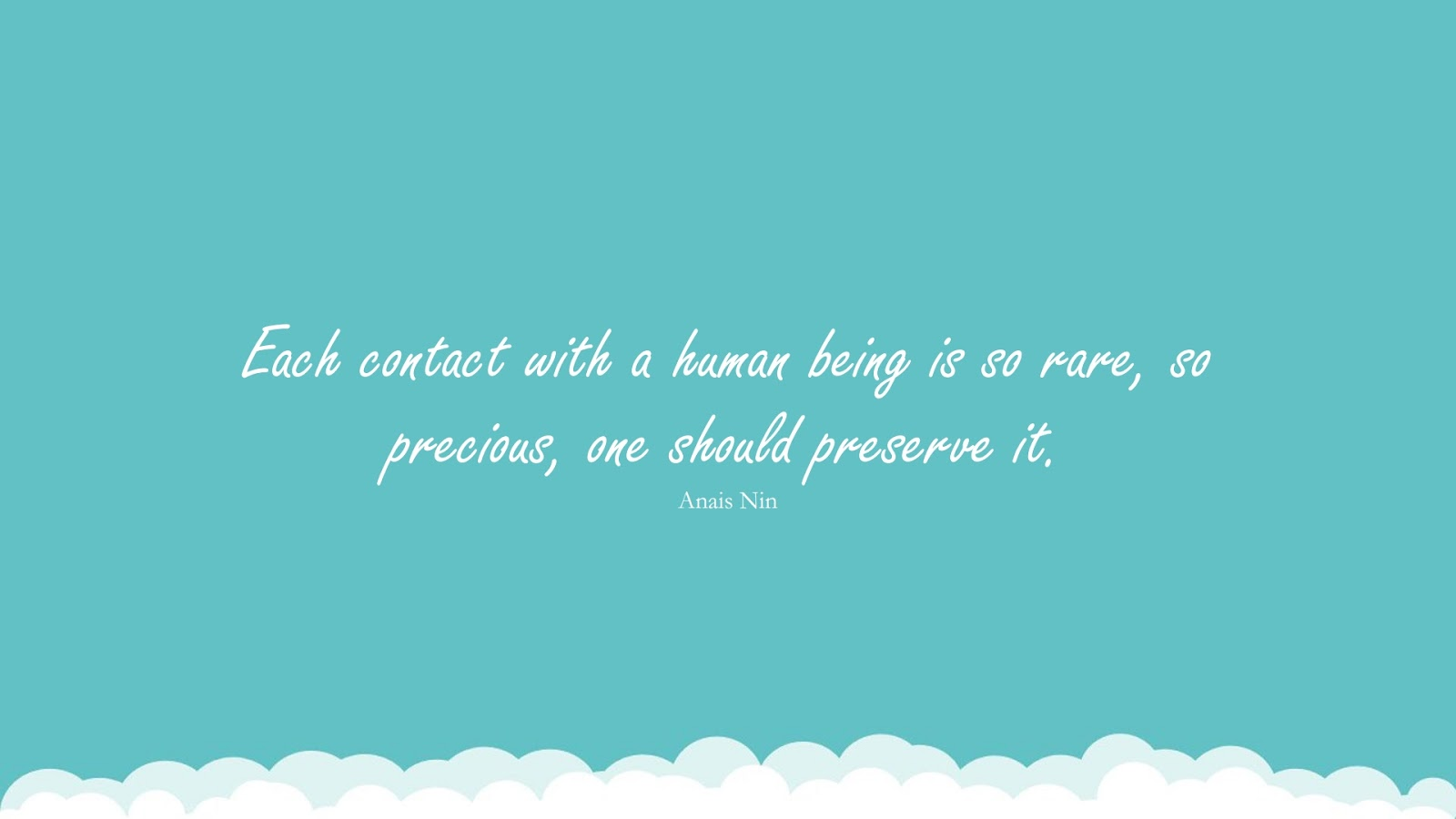 Each contact with a human being is so rare, so precious, one should preserve it. (Anais Nin);  #HumanityQuotes
