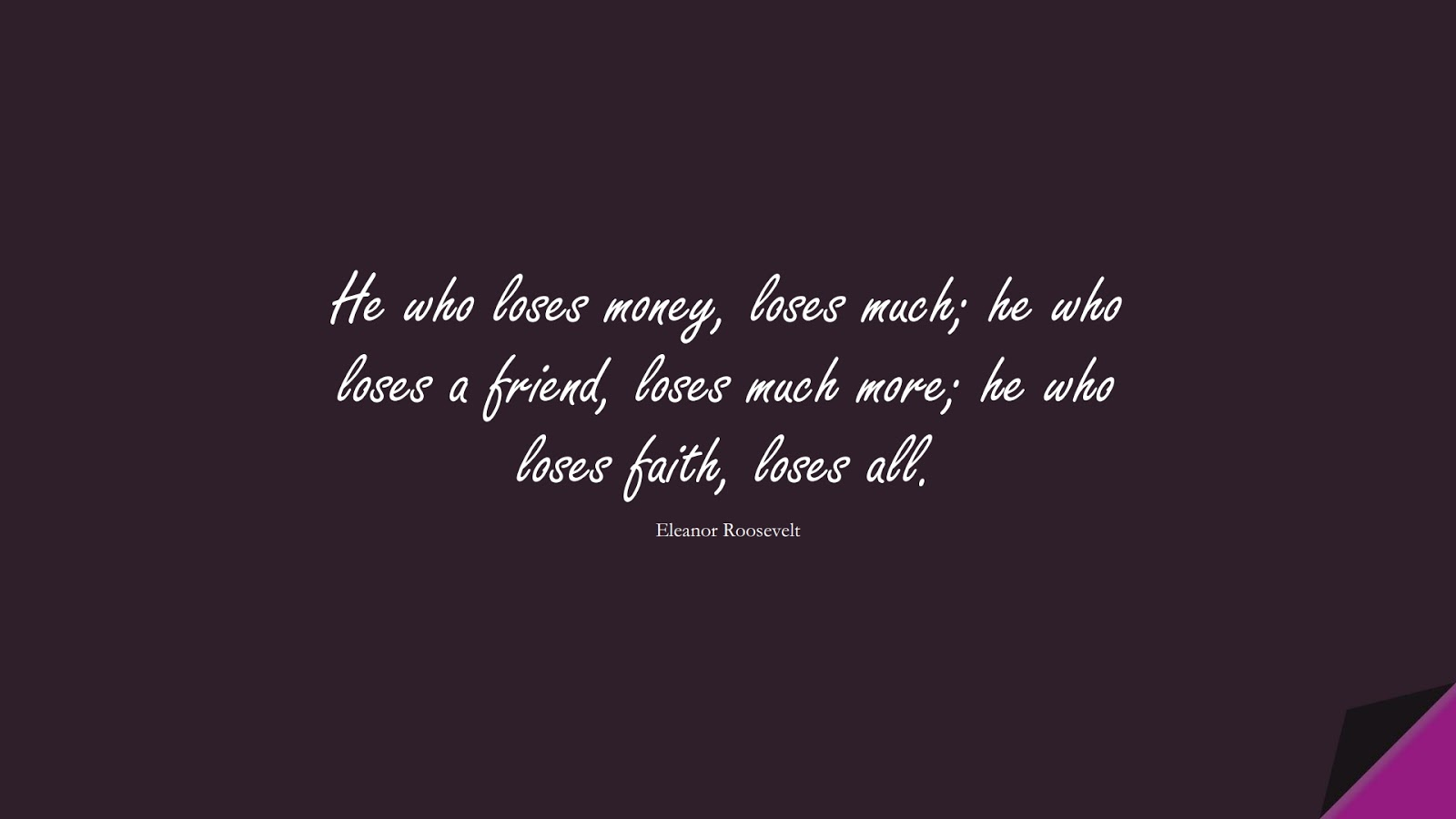 He who loses money, loses much; he who loses a friend, loses much more; he who loses faith, loses all. (Eleanor Roosevelt);  #WordsofWisdom