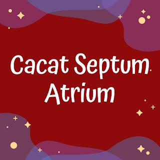 Cacat Septum Atrium - Cacat Jantung Bawaan Acyanotic