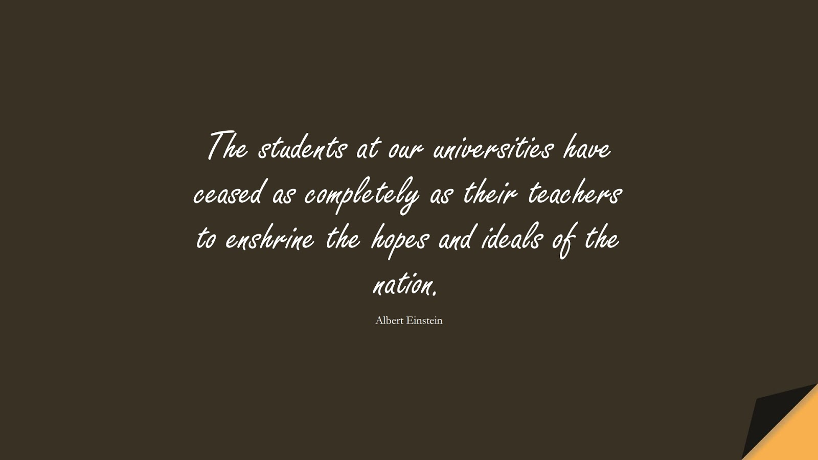 The students at our universities have ceased as completely as their teachers to enshrine the hopes and ideals of the nation. (Albert Einstein);  #AlbertEnsteinQuotes