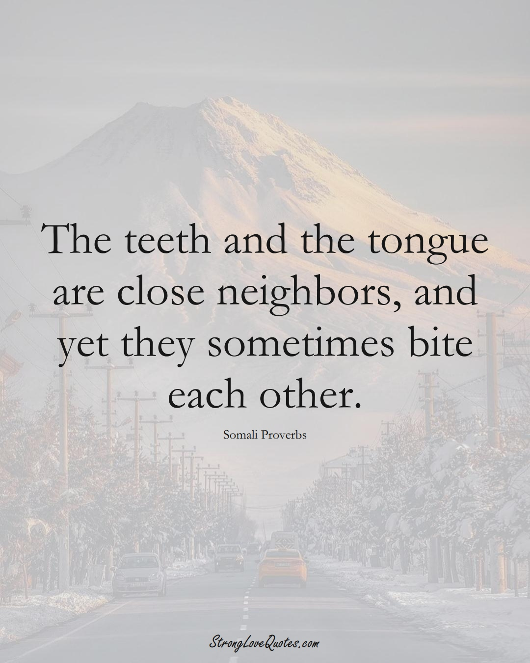 The teeth and the tongue are close neighbors, and yet they sometimes bite each other. (Somali Sayings);  #AfricanSayings